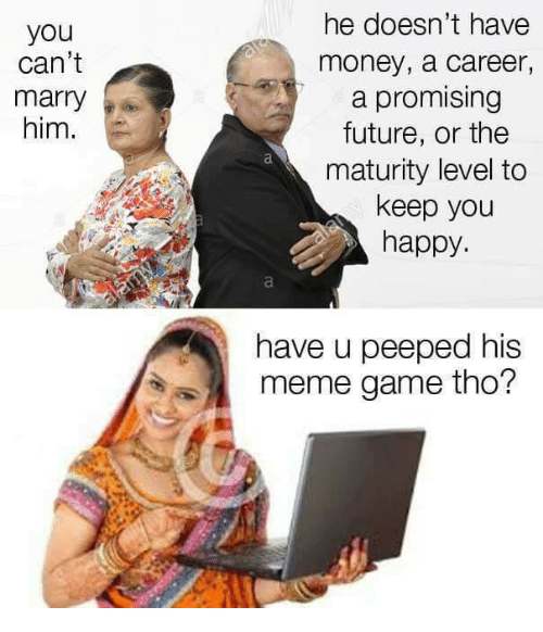Meme Games: he doesn't have  money, a career,  a promising  future, or the  maturity level to  keep you  happy  you  can't  marry  him.  have u peeped his  meme game tho?