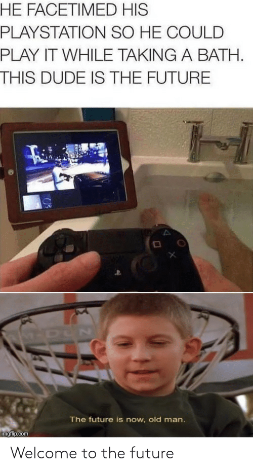 Future: HE FACETIMED HIS  PLAYSTATION SO HE COULD  PLAY IT WHILE TAKING A BATH.  THIS DUDE IS THE FUTURE  M-DUN  The future is now, old man.  imgflip.com Welcome to the future