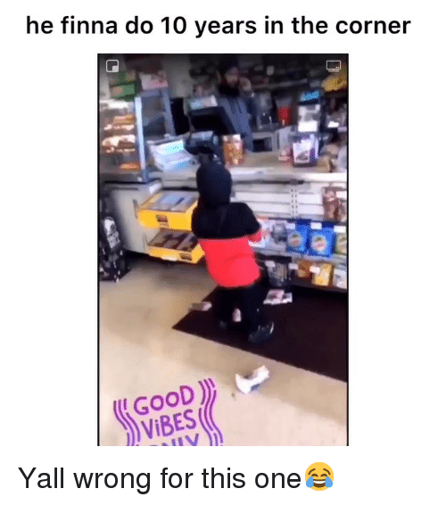 Funny, Good, and Finna: he finna do 10 years in the corner  GOOD  VIBES Yall wrong for this one😂