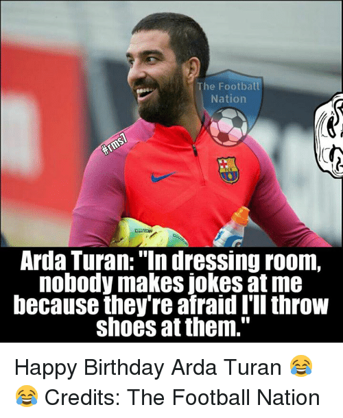 """Throwes: he Football  Nation  Arda Turan: """"In dressing room,  nobody makes jokes at me  because they're afraid I'll throw  shoes at them."""" Happy Birthday Arda Turan 😂😂  Credits: The Football Nation"""