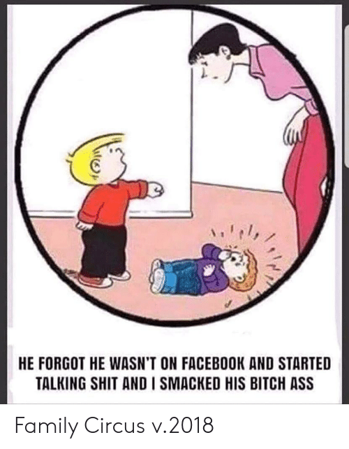 Ass, Bitch, and Facebook: HE FORGOT HE WASN'T ON FACEBOOK AND STARTED  TALKING SHIT AND I SMACKED HIS BITCH ASS Family Circus v.2018