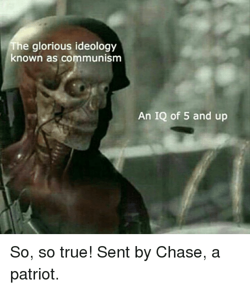 Chasee: he glorious ideology  known as communism  An IQ of 5 and up So, so true!  Sent by Chase, a patriot.