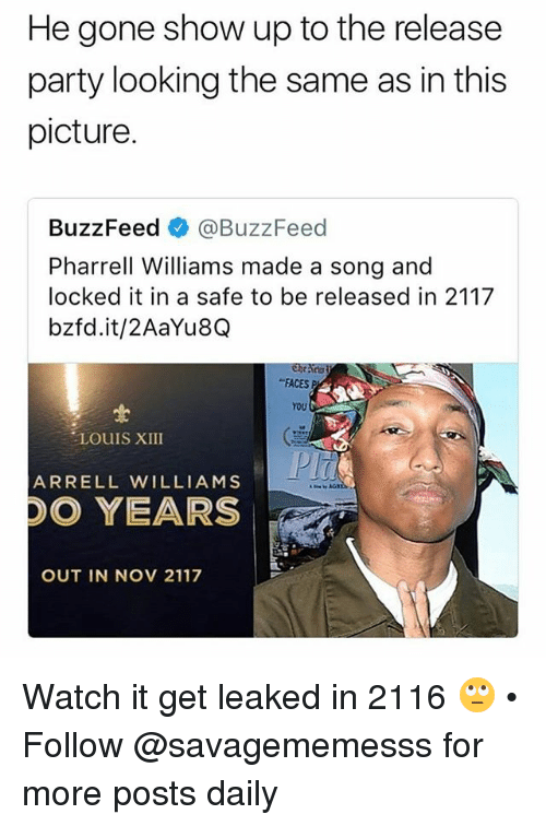 """Memes, Party, and Pharrell: He gone show up to the release  party looking the same as in this  picture.  BuzzFeed @BuzzFeed  Pharrell Williams made a song and  locked it in a safe to be released in 2117  bzfd.it/2AaYu8Q  """"FACES P  YOU  LOUIS XIII  ARRELL WILLIAMS  DO YEARS  OUT IN NOV 2117 Watch it get leaked in 2116 🙄 • Follow @savagememesss for more posts daily"""