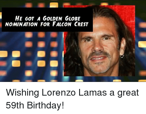 Golden Globes: HE GOT A GOLDEN GLOBE  NOMINATION FOR FALCON CREST Wishing Lorenzo Lamas a great 59th Birthday!