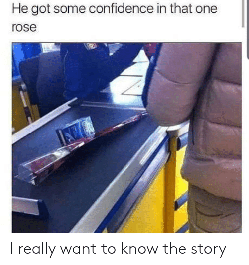 Confidence: He got some confidence in that one  rose I really want to know the story