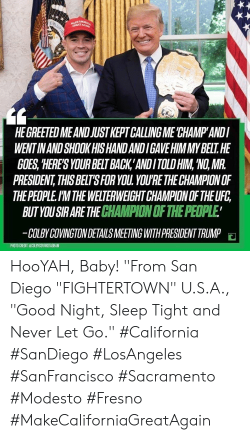 """Ufc, California, and Good: HE GREETED MEAND JUSTKEPT CALLING ME 'CHAMP ANDI  WENT IN AND SHOOK HIS HAND ANDIGAVE HIMMYBELT. HE  GOES, HERES YOUR BELT BACK ANDITOLD HIM,'NO, MR.  PRESIDENT,THIS BELTSFOR YOU. YOU'RE THE CHAMPION OF  THE PEOPLE.I'M THE WELTERWEIGHT CHAMPION OF THE UFC,  BUT YOU SIRARE THE CHAMPION OF THE PEOPLE  COLBYCOVINGTON DETAILS MEETING WITH PRESIDENT TRUMP HooYAH, Baby! """"From San Diego """"FIGHTERTOWN"""" U.S.A., """"Good Night, Sleep Tight and Never Let Go."""" #California #SanDiego #LosAngeles #SanFrancisco #Sacramento #Modesto #Fresno #MakeCaliforniaGreatAgain"""