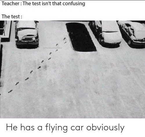 Obviously: He has a flying car obviously