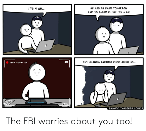 About Us: HE HAS AN EXAM TOMORROW  IT'S 4 AM...  AND HIS ALARM IS SET FOR 6 AM  FBI  FBI  HE'S DRAWING ANOTHER COMIC ABOUT US  TOM'S LAPTOP CAM  FBI  SHOWER THOUGHTS COMICS The FBI worries about you too!
