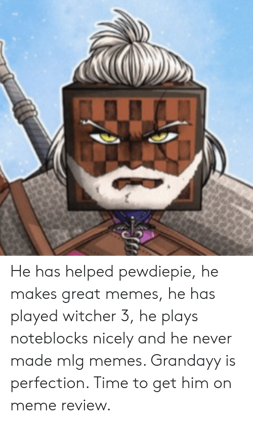 Mlg Memes: He has helped pewdiepie, he makes great memes, he has played witcher 3, he plays noteblocks nicely and he never made mlg memes. Grandayy is perfection. Time to get him on meme review.