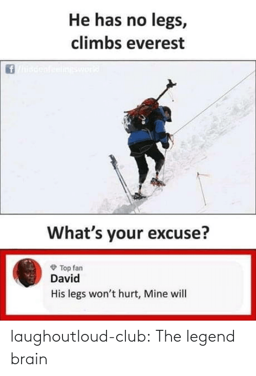 legs: He has no legs,  climbs everest  ineswork  What's your excuse?  O Top fan  David  His legs won't hurt, Mine will laughoutloud-club:  The legend brain