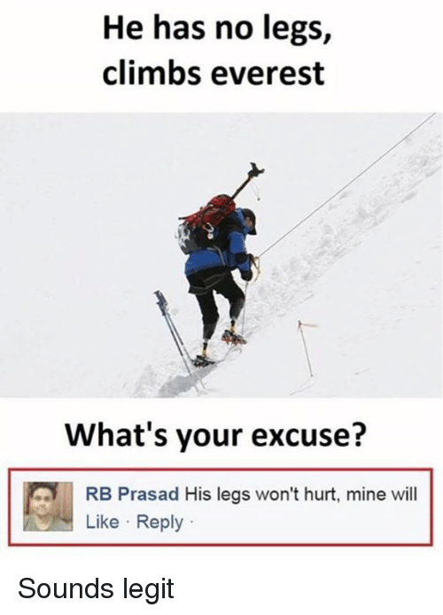 Legitly: He has no legs,  climbs everest  What's your excuse?  RB Prasad His legs won't hurt, mine will  Like Reply Sounds legit