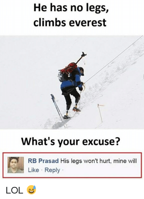 Lol, Everest, and Mine: He has no legs,  climbs everest  What's your excuse?  RB Prasad His legs won't hurt, mine will  Like Reply LOL 😅
