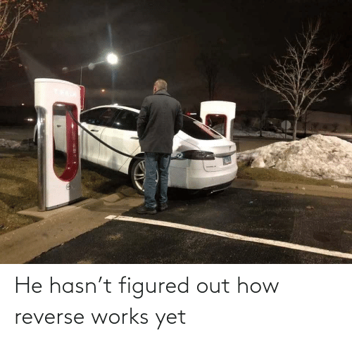 works: He hasn't figured out how reverse works yet