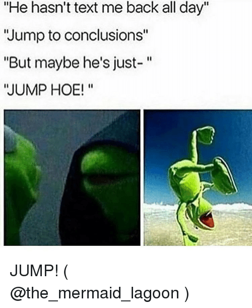 "Jump To Conclusions: ""He hasn't text me back all day""  ""Jump to conclusions""  ""But maybe he's just-""  JUMP HOE!"" JUMP! ( @the_mermaid_lagoon )"