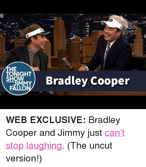 """Bradley Cooper: HE  How  FA  TONIGHT  ley Cooper <p><strong>WEB EXCLUSIVE:</strong> Bradley Cooper and Jimmy just <a href=""""https://www.youtube.com/watch?v=YMvYTUSez_0"""" target=""""_blank"""">can't stop laughing</a>. (The uncut version!)</p>"""