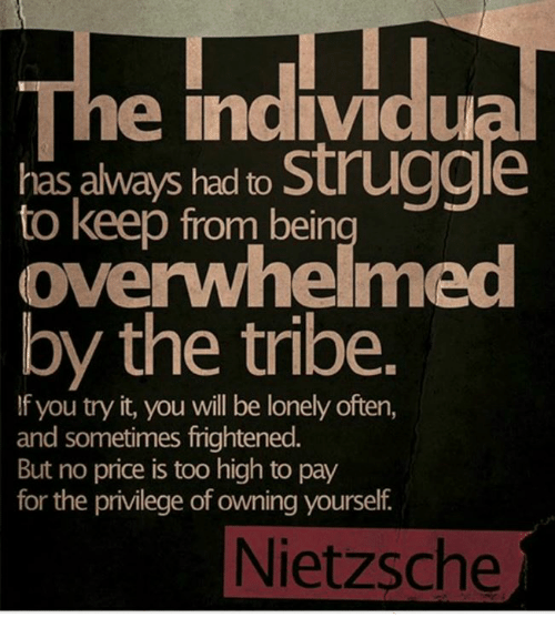 you tried it: he individu  has always had to  struggle  to keep from bein  by the tribe.  f you try it, you will be lonely often  and sometimes frightened.  But no price is too high to pay  for the privilege of owning yourself  Nietzsche