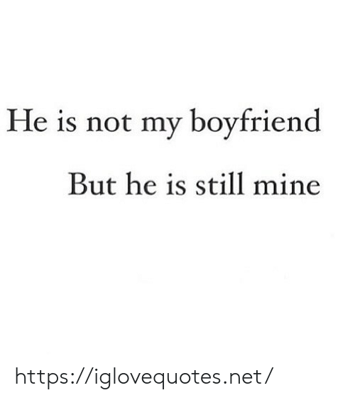 My Boyfriend: He is not my boyfriend  But he is still mine https://iglovequotes.net/