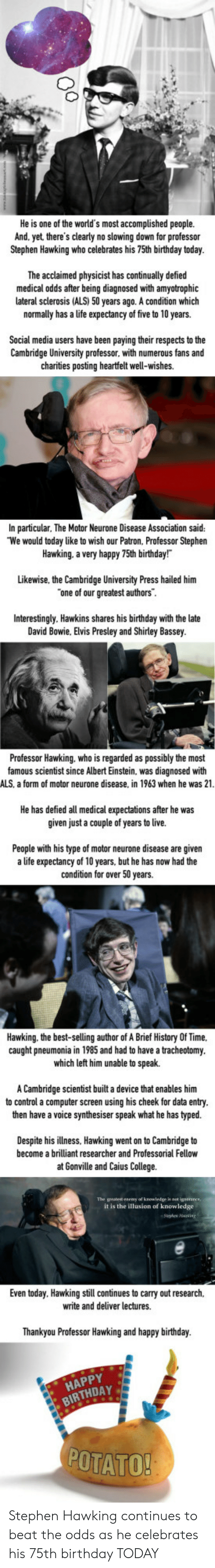 Albert Einstein, Birthday, and College: He is one of the world's most accomplished people.  And. yet there's clearly no slowing down for professor  Stephen Hawking who celebrates his 75th birthday today  The acclaimed physicist has continually defied  medical odds after being diagnosed with amyotrophic  lateral sclerosis (ALS) 50 years ago. A condition which  normally has a life expectancy of five to 10 years.  Social media users have been paying their respects to the  Cambridge University professor. with numerous fans and  charities posting heartfelt well-wishes.  In particular, The Motor Neurone Disease Association said:  We would today like to wish our Patron, Professor Stephen  Hawking. a very happy 75th birthday!  Likewise, the Cambridge University Press hailed him  one of our greatest authors  Interestingly. Hawkins shares late  David Bowie, Elvis Presley and Shirley Bassey  his birthday with the  Professor Hawking. who is regarded as possibly the most  famous scientist since Albert Einstein, was diagnosed with  ALS, a form of motor neurone disease, in 1963 when he was 21  He has defied all medical expectations after he was  given just a couple of years to live.  s now had the  People with his type of motor neurone disease are given  a life expectancy of 10 years, but he has now had the  condition for over 50 years.  Hawking. the best-selling author of A Brief History Of Time.  caught pneumonia in 1985 and had to have a tracheotomy  which left him unable to speak.  A Cambridge scientist built a device that enables him  to control a computer screen using his cheek for data entry  then have a voice synthesiser speak what he has typed.  Despite his illness, Hawking went on to Cambridge to  become a brilliant researcher and Professorial Fellow  at Gonville and Caius College.  it is the illusion of knowledge  Even today. Hawking still continues to carry out research,  write and deliver lectures.  Thankyou Professor Hawking  and happy birthday.  HAPPY  BIRTHDAY  POT