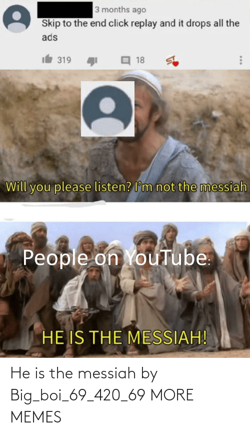 A: He is the messiah by Big_boi_69_420_69 MORE MEMES