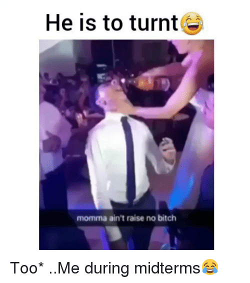 Bitch, Funny, and Getting Turnt: He is to turnt  momma ain't raise no bitch Too* ..Me during midterms😂