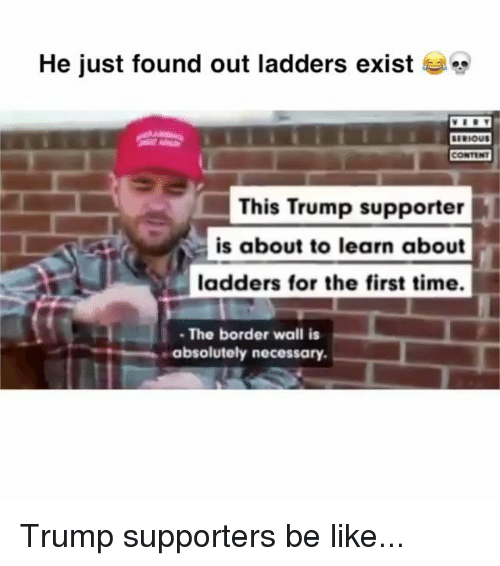ladders: He just found out ladders exist  This Trump supporter  is about to learn about  ladders for the first time.  The border wall is  absolutely necessary. Trump supporters be like...