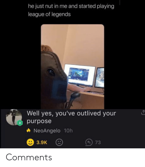 nut: he just nut in me and started playing  league of legends  Well yes, you've outlived your  purpose  NeoAngelo 10h  73  3.9K Comments