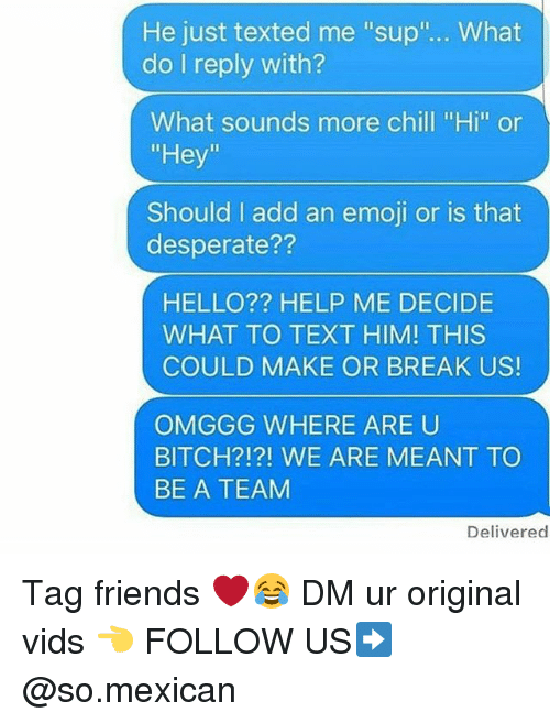 "Bitch, Chill, and Desperate: He just texted me ""sup""... What  do I reply with?  What sounds more chill ""Hi"" or  ""Hey  Should I add an emoji or is that  desperate??  HELLO?? HELP ME DECIDE  WHAT TO TEXT HIM! THIS  COULD MAKE OR BREAK US!  OMGGG WHERE ARE U  BITCH?!?! WE ARE MEANT TO  BE A TEAM  Delivered Tag friends ❤️😂 DM ur original vids 👈 FOLLOW US➡️ @so.mexican"