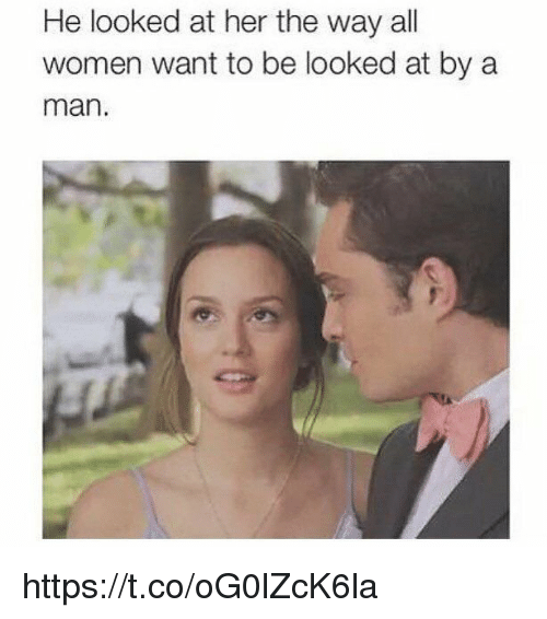Memes, Women, and 🤖: He looked at her the way all  women want to be looked at by a  man. https://t.co/oG0lZcK6la