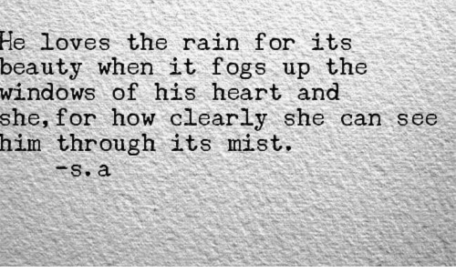 Windows, Heart, and Rain: He  loves the rain for its  beauty when it fogs up the  windows of his heart and  she, for how clearly she can see  him through its mist  s. a