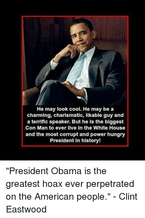 """charismatic: He may look cool. He may be a  charming, charismatic, likable guy and  a terrific speaker. But he is the biggest  Con Man to ever live in the White House  and the most corrupt and power hungry  President in history! """"President Obama is the greatest hoax ever perpetrated on the American people."""" - Clint Eastwood"""
