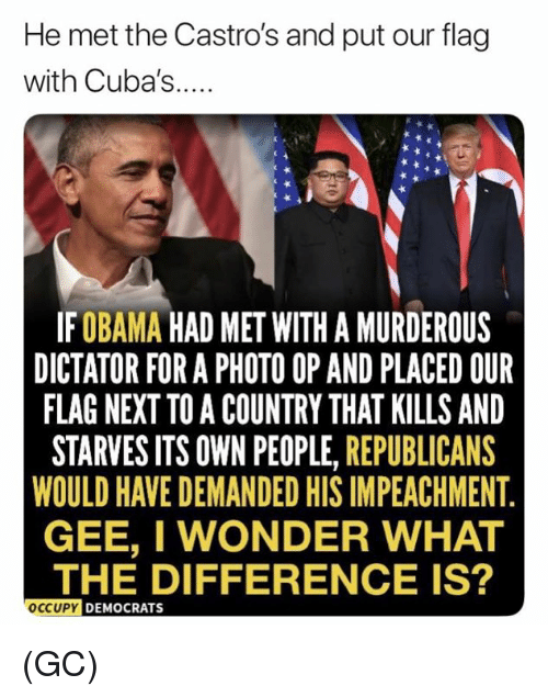 Memes, Wonder, and 🤖: He met the Castro's and put our flag  with Cuba's...  IFOBAMA HAD MET WITH A MURDEROUS  DICTATOR FOR A PHOTO OP AND PLACED OUR  FLAG NEXT TO A COUNTRY THAT KILLS AND  STARVES ITS OWN PEOPLE, REPUBLICANS  WOULD HAVE DEMANDED HIS IMPEACHMENT  GEE, I WONDER WHAT  THE DIFFERENCE IS?  OCCUPY  DEMOCRATS (GC)