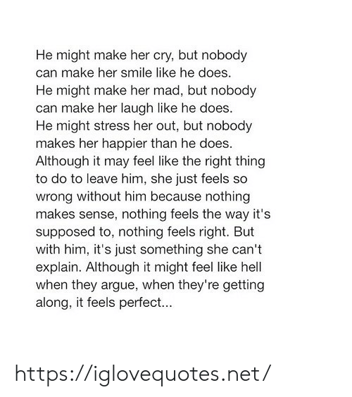Arguing, Smile, and Mad: He might make her cry, but nobody  can make her smile like he does.  He might make her mad, but nobody  can make her laugh like he does.  He might stress her out, but nobody  makes her happier than he does.  Although it may feel like the right thing  to do to leave him, she just feels so  wrong without him because nothing  makes sense, nothing feels the way it's  supposed to, nothing feels right. But  with him, it's just something she can't  explain. Although it might feel like hell  when they argue, when they're getting  along, it feels perfect... https://iglovequotes.net/