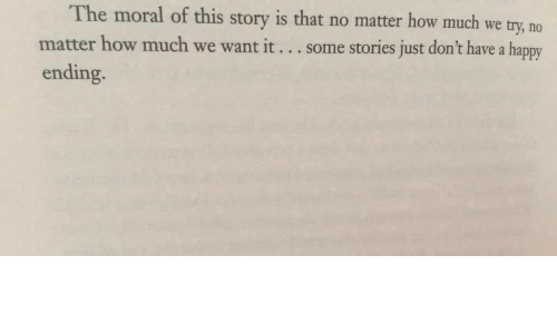 Happy, How, and Story: he moral of this story is that no matter how much we try, no  some stories just don't have a happy  matter how much we want it  ending.