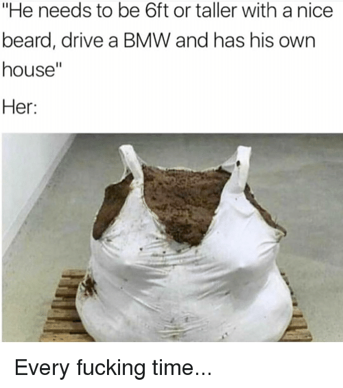 "Beard, Bmw, and Fucking: ""He needs to be 6ft or taller with a nice  beard, drive a BMW and has his own  house""  Her: Every fucking time..."