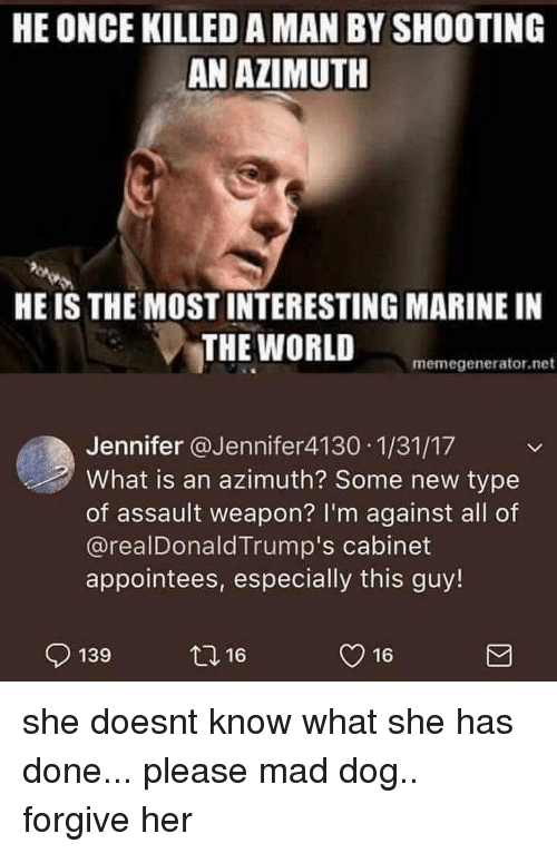 memegenerator.net: HE ONCE KILLED A MAN BY SHOOTING  AN AZIMUTH  HE IS THE MOST INTERESTING MARINE IN  THE WORLD  memegenerator.net  Jennifer @Jennifer4130 1/31/17  What is an azimuth? Some new type  of assault weapon? I'm against all of  @realDonaldTrump's cabinet  appointees, especially this guy!  139  2,16  y 16 she doesnt know what she has done... please mad dog.. forgive her