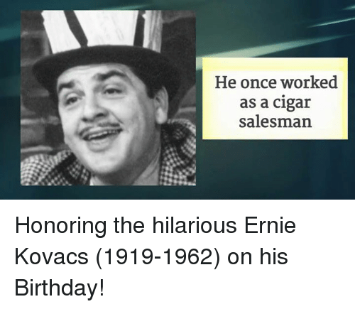 kovacic: He once worked  as a cigar  salesman. Honoring the hilarious Ernie Kovacs (1919-1962) on his Birthday!