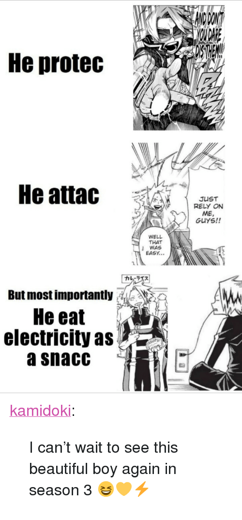 "Beautiful, Tumblr, and Blog: He protec  He attac  JUST  RELY ON  ME  GUYS!!  WELL  THAT  WAS  EASY...  カレーラエス  But most importantly: ,, 》  He eat  electricity as  a snacC <p><a href=""https://kamidoki.tumblr.com/post/172611909151/i-cant-wait-to-see-this-beautiful-boy-again-in"" class=""tumblr_blog"">kamidoki</a>:</p>  <blockquote><p>I can't wait to see this beautiful boy again in season 3 😆💛⚡</p></blockquote>"
