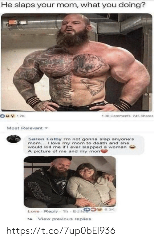 Love, Memes, and Death: He slaps your mom, what you doing?  1.3K Comments 245 Shares  Most Relevant  Seren Falby I'm not gonna slap anyone's  mom..I love my mom to death and she  would kill me if I ever slapped a woman  A picture of me and my mon  Love- Reply 1h Edite  View previous replies https://t.co/7up0bEl936