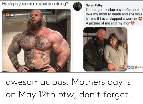 Love, Mother's Day, and Tumblr: He slaps your mom, what you doing?  Søren Falby  I'm not gonna slap anyone's mom... I  love my mom to death and she woul  kill me if I ever slapped a woman  A picture of me and my mon  00598 awesomacious:  Mothers day is on May 12th btw, don't forget .