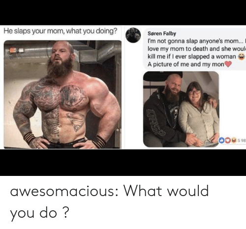 what would you do: He slaps your mom, what you doing?  Søren Falby  I'm not gonna slap anyone's mom...  love my mom to death and she would  kill me if I ever slapped a woman  A picture of me and my mon  00e598  RSP awesomacious:  What would you do ?