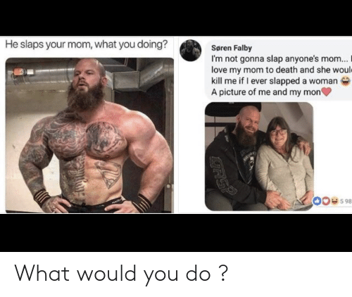 what would you do: He slaps your mom, what you doing?  Søren Falby  I'm not gonna slap anyone's mom...  love my mom to death and she would  kill me if I ever slapped a woman  A picture of me and my mon  00e598  RSP What would you do ?