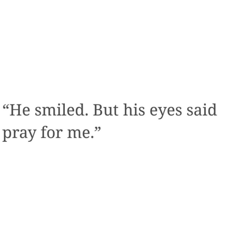 "For, Eyes, and  Said: ""He smiled. But his eyes said  pray for me."""