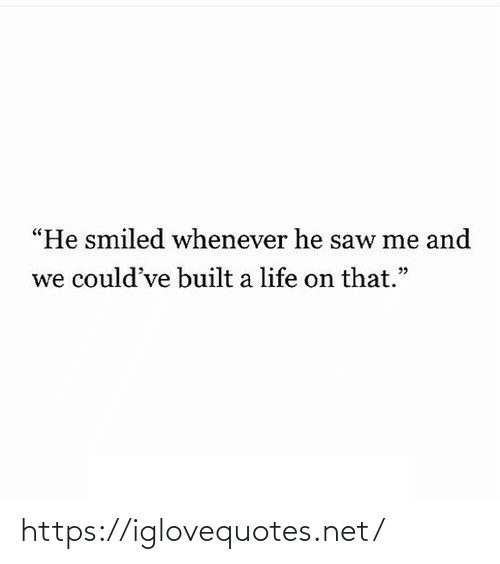 "Built: ""He smiled whenever he saw me and  we could've built a life on that."" https://iglovequotes.net/"