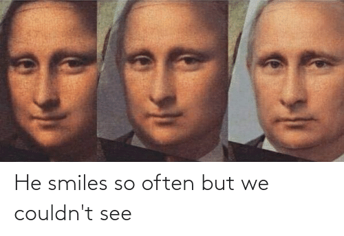 He Smiles: He smiles so often but we couldn't see