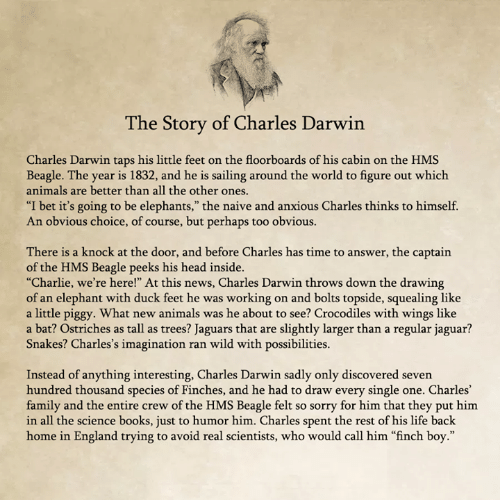 "Animals, Books, and Charlie: he Story of Charles Darwin  Charles Darwin taps his little feet on the floorboards of his cabin on the HMS  Beagle. The year is 1832, and he is sailing around the world to figure out which  animals are better than all the other ones  ""I bet it's going to be elephants,"" the naive and anxious Charles thinks to himself.  An obvious choice, of course, but perhaps too obvious.  There is a knock at the door, and before Charles has time to answer, the captain  of the HMS Beagle peeks his head inside.  ""Charlie, we're here!"" At this news, Charles Darwin throws down the drawing  of an elephant with duck feet he was working on and bolts topside, squealing like  a little piggy. What new animals was he about to see? Crocodiles with wings like  a bat? Ostriches as tall as trees? Jaguars that are slightly larger than a regular jaguar?  Snakes? Charles's imagination ran wild with possibilities.  Instead of anything interesting, Charles Darwin sadly only discovered seven  hundred thousand species of Finches, and he had to draw every single one. Charles'  family and the entire crew of the HMS Beagle felt so sorry for him that they put him  in all the science books, just to humor him. Charles spent the rest of his life back  home in England trying to avoid real scientists, who would call him ""finch boy."""