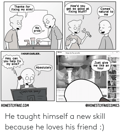 friend: He taught himself a new skill because he loves his friend :)