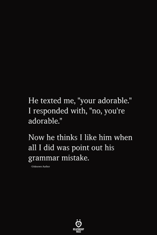"""Adorable, Him, and Unknown: He texted me, """"your adorable.""""  I responded with, """"no, you're  adorable.""""  Now he thinks I like him when  