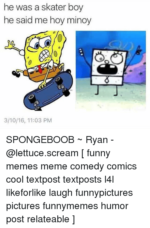 skaters: he was a skater boy  he said me hoy minoy  3/10/16, 11:03 PM SPONGEBOOB ~ Ryan - @lettuce.scream [ funny memes meme comedy comics cool textpost textposts l4l likeforlike laugh funnypictures pictures funnymemes humor post relateable ]