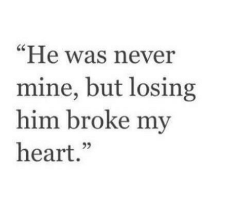 "Heart, Never, and Mine: ""He was never  mine, but losing  him broke my  heart."""
