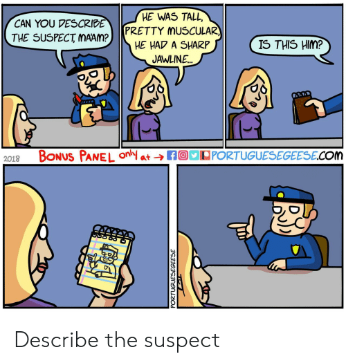 Com, Sharp, and Him: HE WAS TALL,  PRETTY MUSCULAR  HE HAP A SHARP  JAWLINE  CAN YOU VESCRIBE  THE SUSPECT MAAM?  IS THIS HIM?  2018 BoNUS PANEL fPPORTUGUESEGEESE.COM Describe the suspect